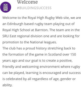 Welcome to the Royal High Rugby Web site, we are an Edinburgh based rugby team playing out of Royal High School at Barnton. The team are in the SRU East regional division one and are looking for promotion to the National leagues. The club has a proud history stretching back to the formation of the game in Scotland over 150 years ago and our goal is to create a positive, friendly and welcoming environment where rugby can be played, learning is encouraged and success is celebrated by all regardless of age, gender or ability.       Welcome #BUILDINGSUCCESS