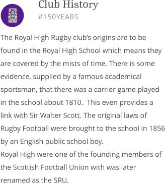 The Royal High Rugby club's origins are to be found in the Royal High School which means they are covered by the mists of time. There is some evidence, supplied by a famous academical sportsman, that there was a carrier game played in the school about 1810.  This even provides a link with Sir Walter Scott. The original laws of Rugby Football were brought to the school in 1856 by an English public school boy. Royal High were one of the founding members of the Scottish Football Union with was later renamed as the SRU.        Club History #150YEARS